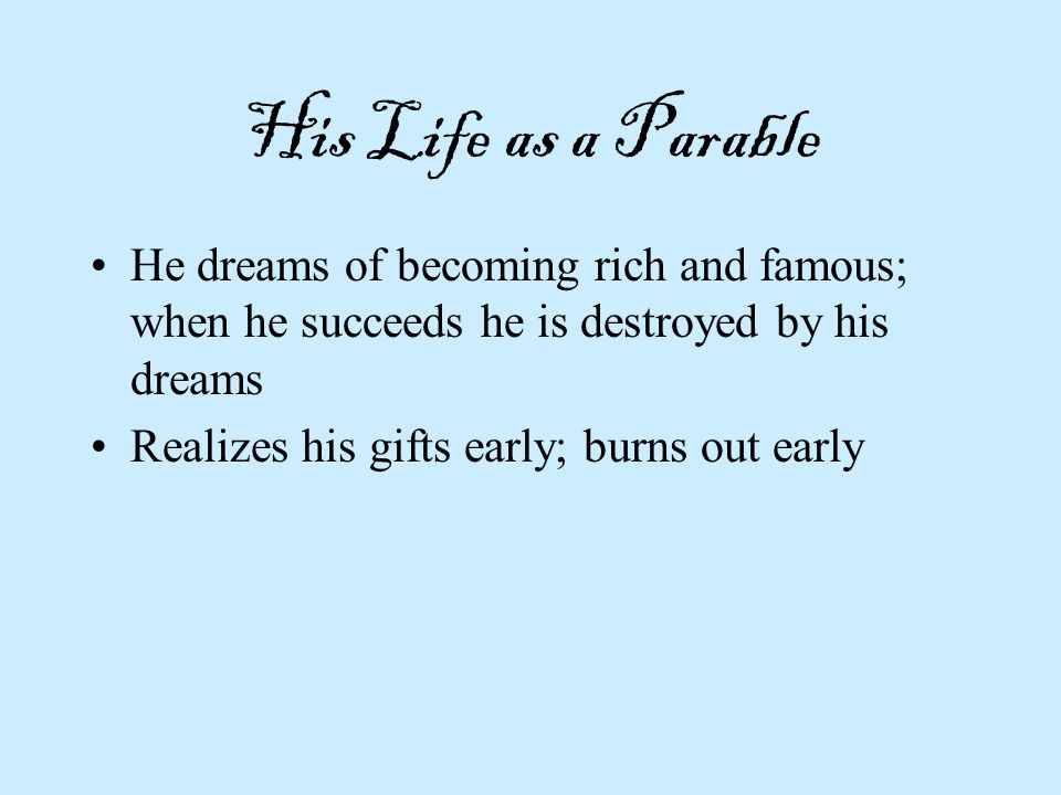 His Life as a Parable He dreams of becoming rich and famous; when he succeeds he is destroyed by his dreams.