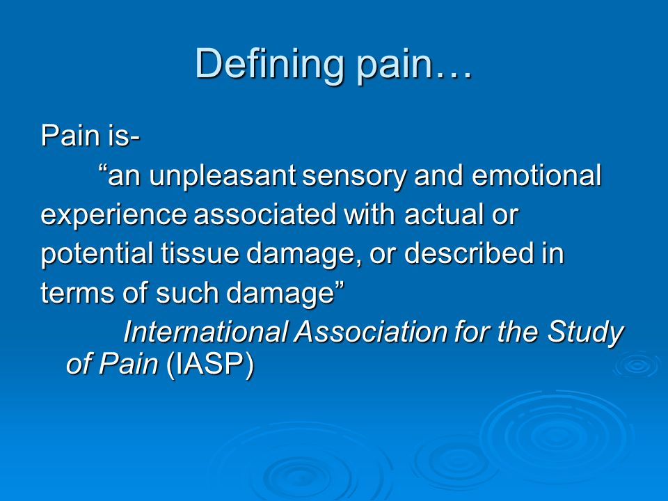 Defining pain… Pain is- an unpleasant sensory and emotional