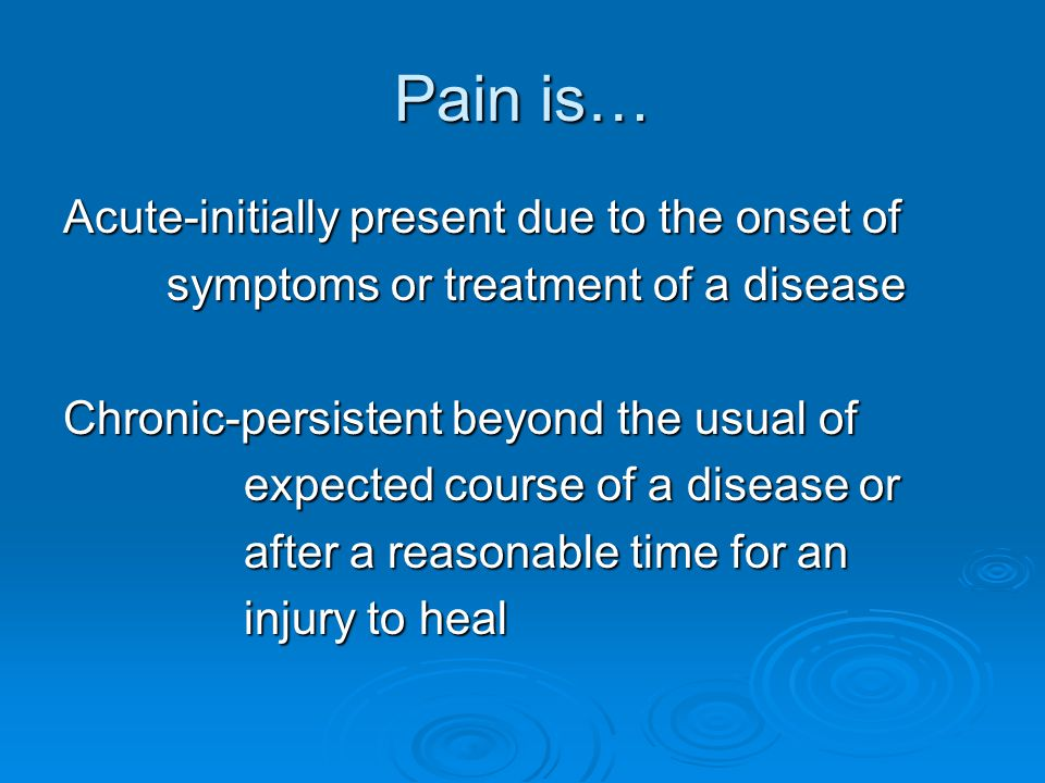 Pain is… Acute-initially present due to the onset of