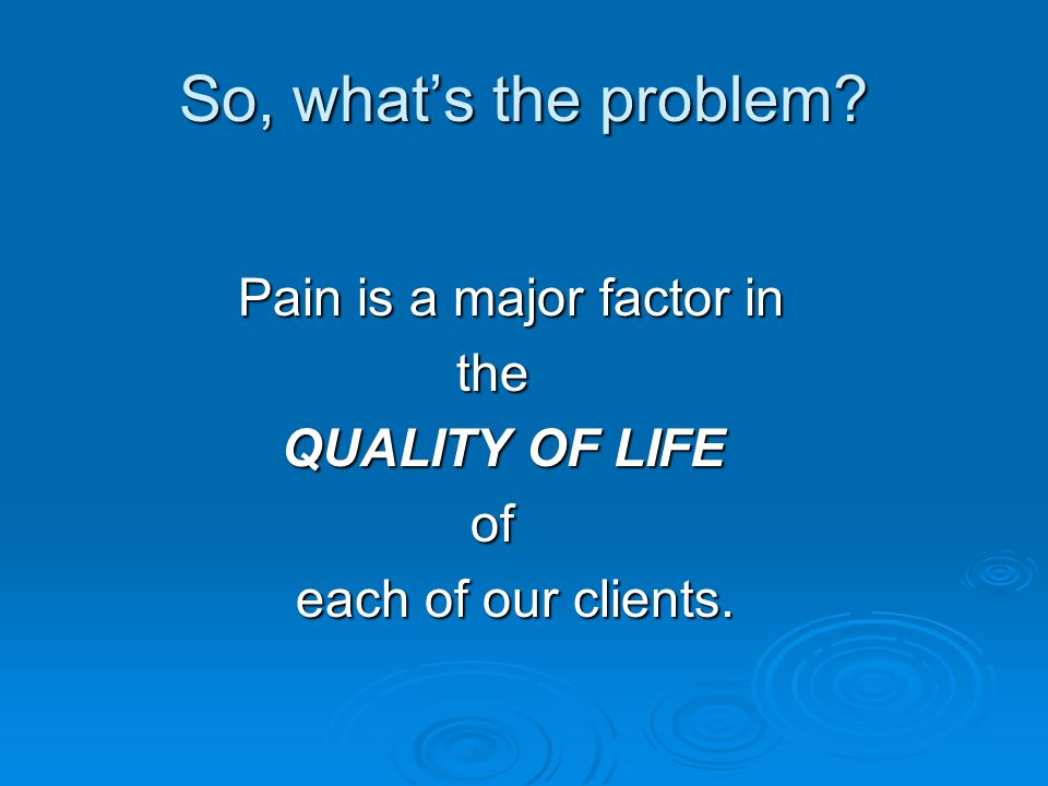 So, what's the problem Pain is a major factor in the QUALITY OF LIFE