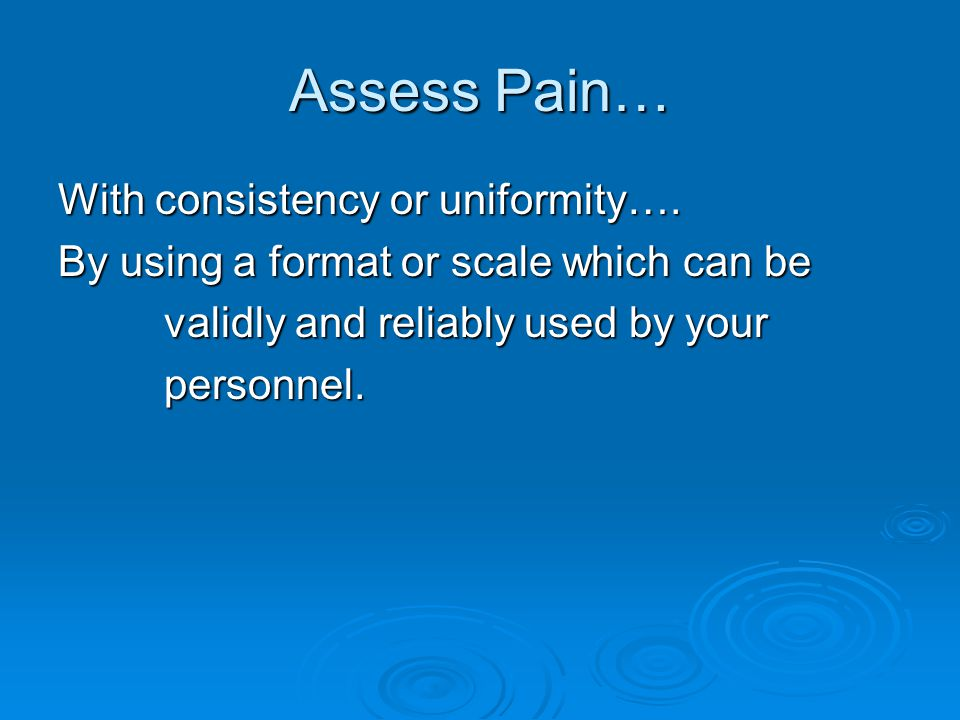 Assess Pain… With consistency or uniformity….