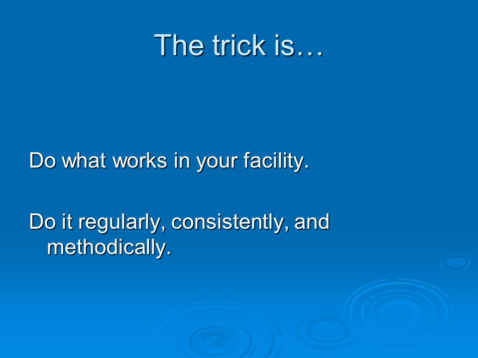 The trick is… Do what works in your facility.