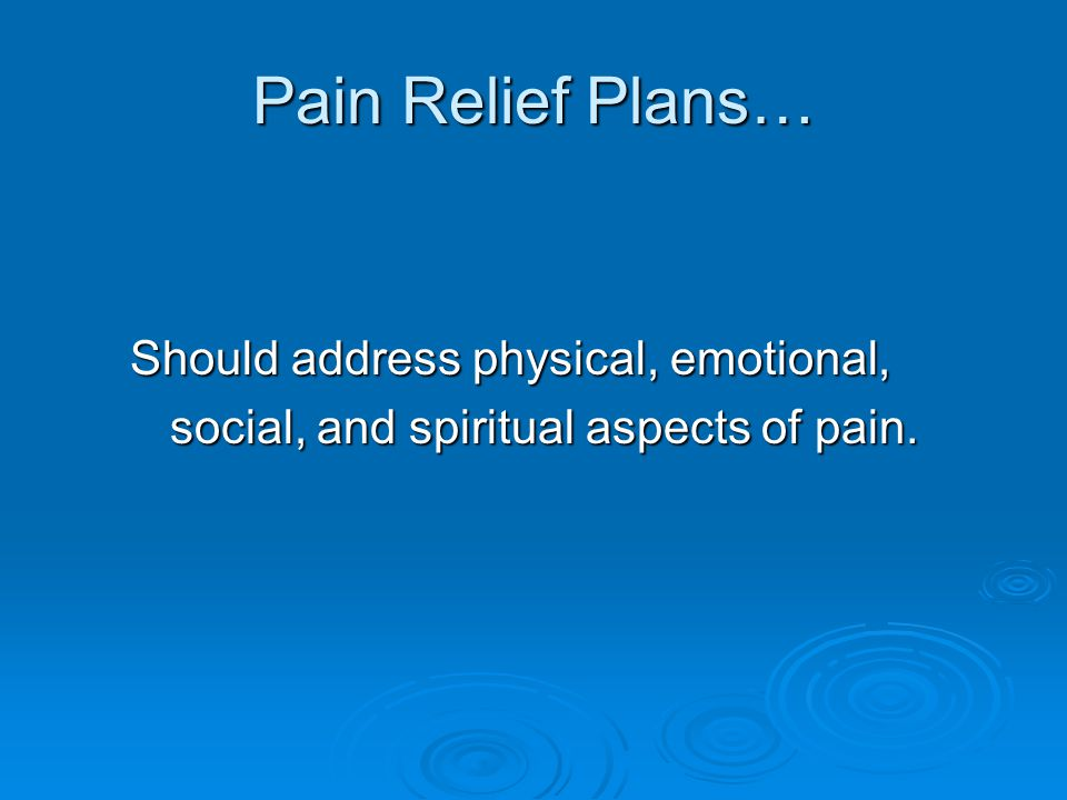 Pain Relief Plans… Should address physical, emotional,
