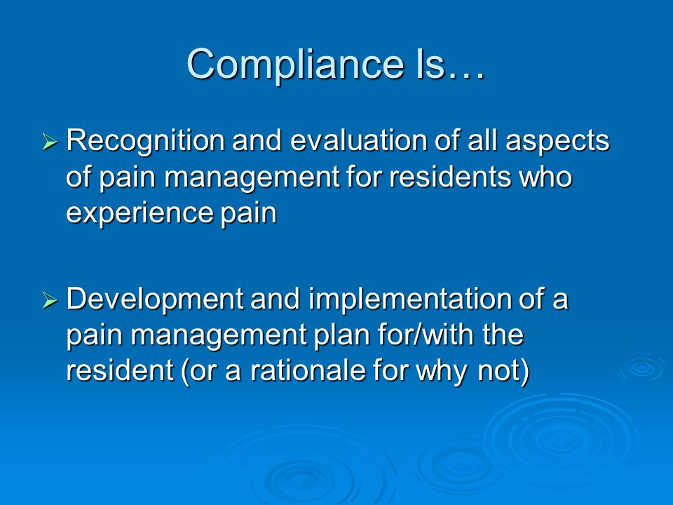 Compliance Is… Recognition and evaluation of all aspects of pain management for residents who experience pain.