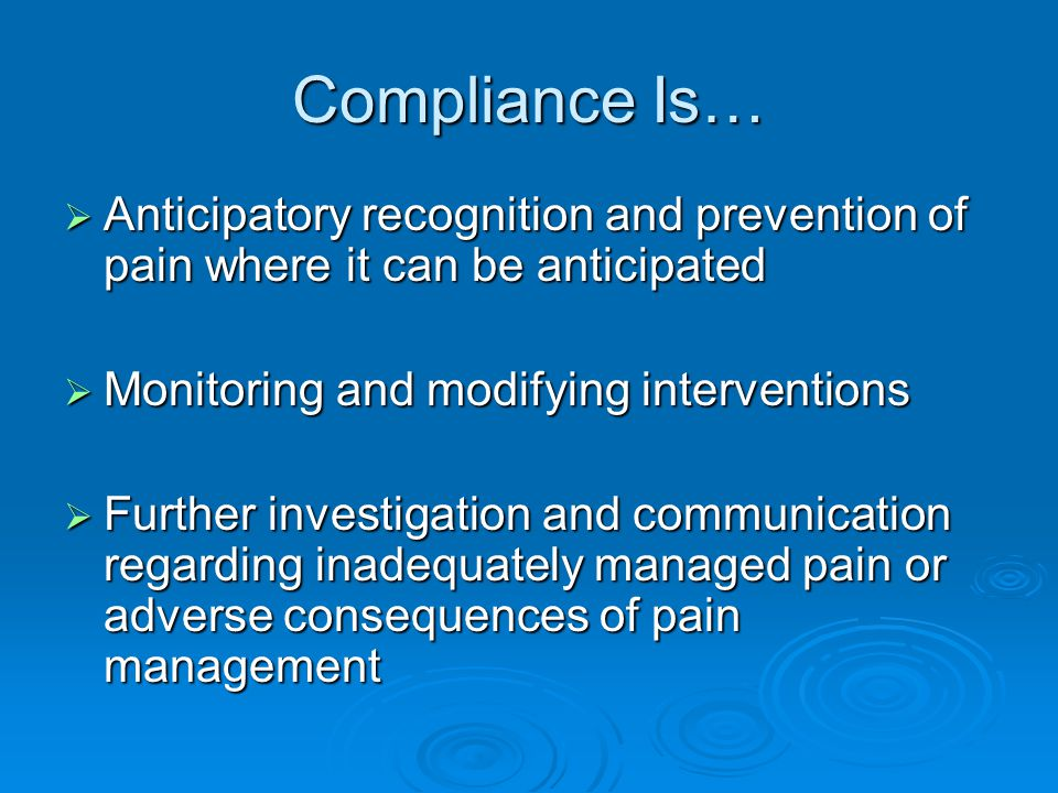Compliance Is… Anticipatory recognition and prevention of pain where it can be anticipated. Monitoring and modifying interventions.