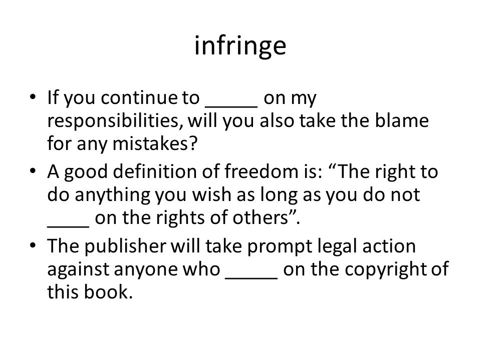 infringe If you continue to _____ on my responsibilities, will you also take the blame for any mistakes