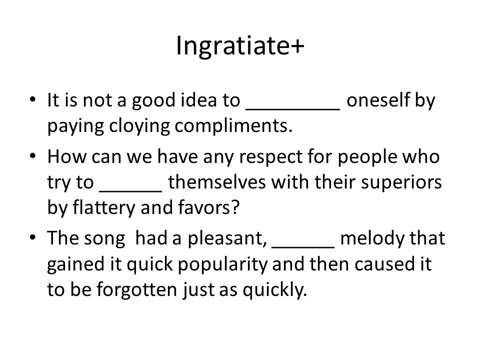 Ingratiate+ It is not a good idea to _________ oneself by paying cloying compliments.