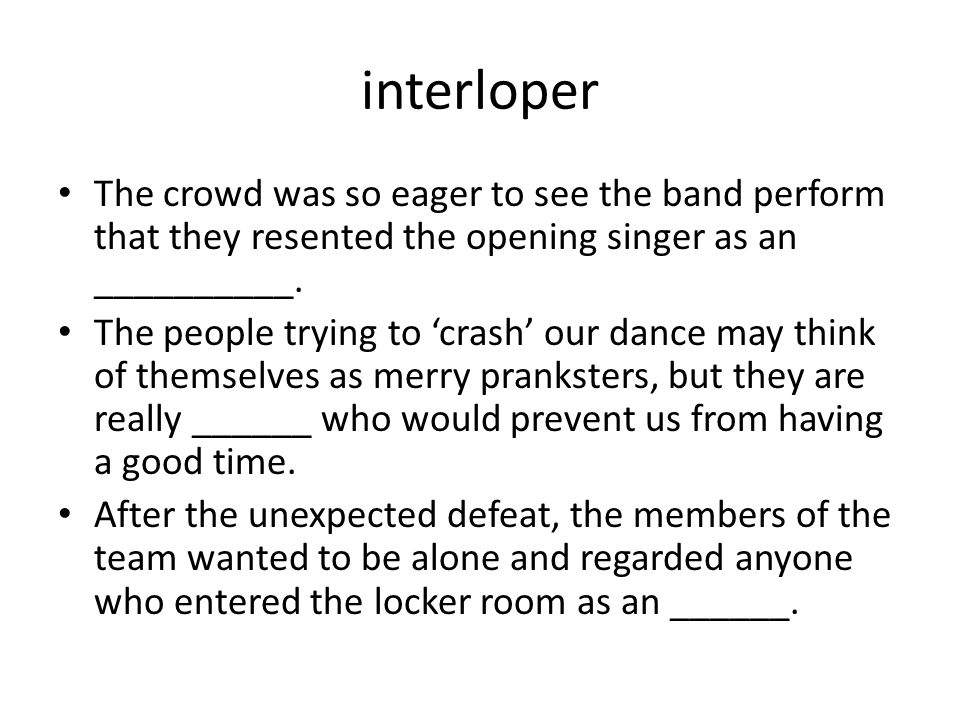interloper The crowd was so eager to see the band perform that they resented the opening singer as an __________.