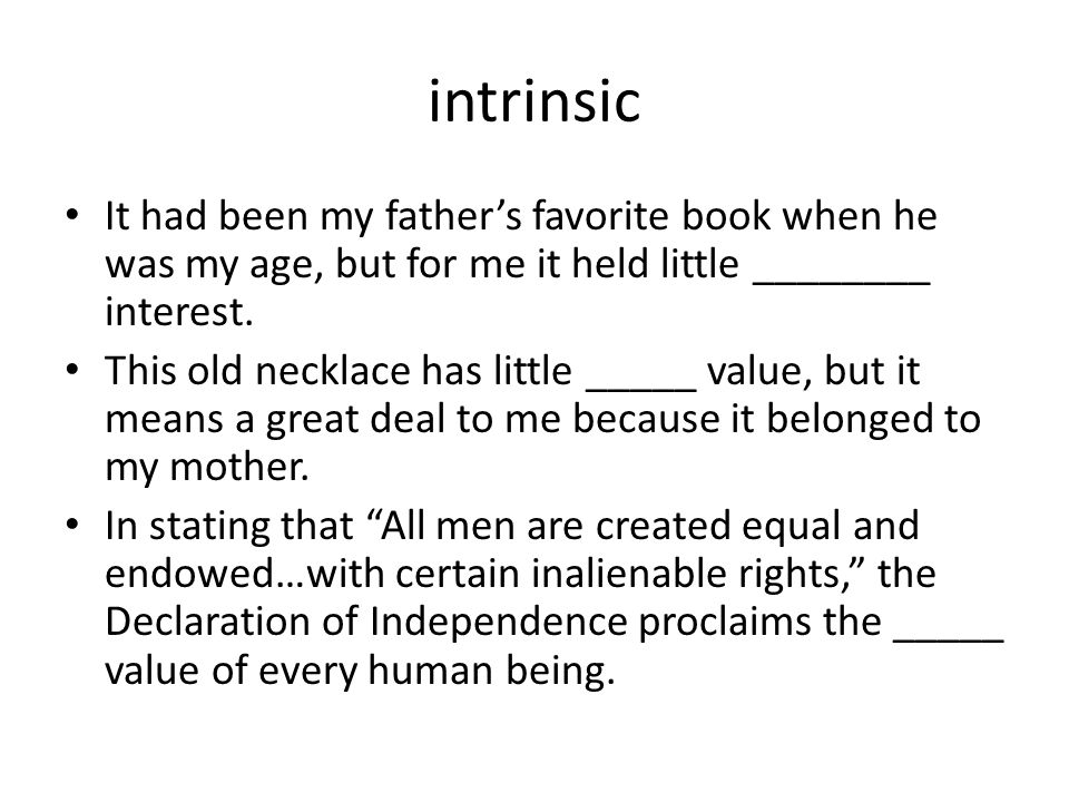 intrinsic It had been my father's favorite book when he was my age, but for me it held little ________ interest.