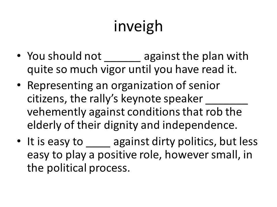 inveigh You should not ______ against the plan with quite so much vigor until you have read it.