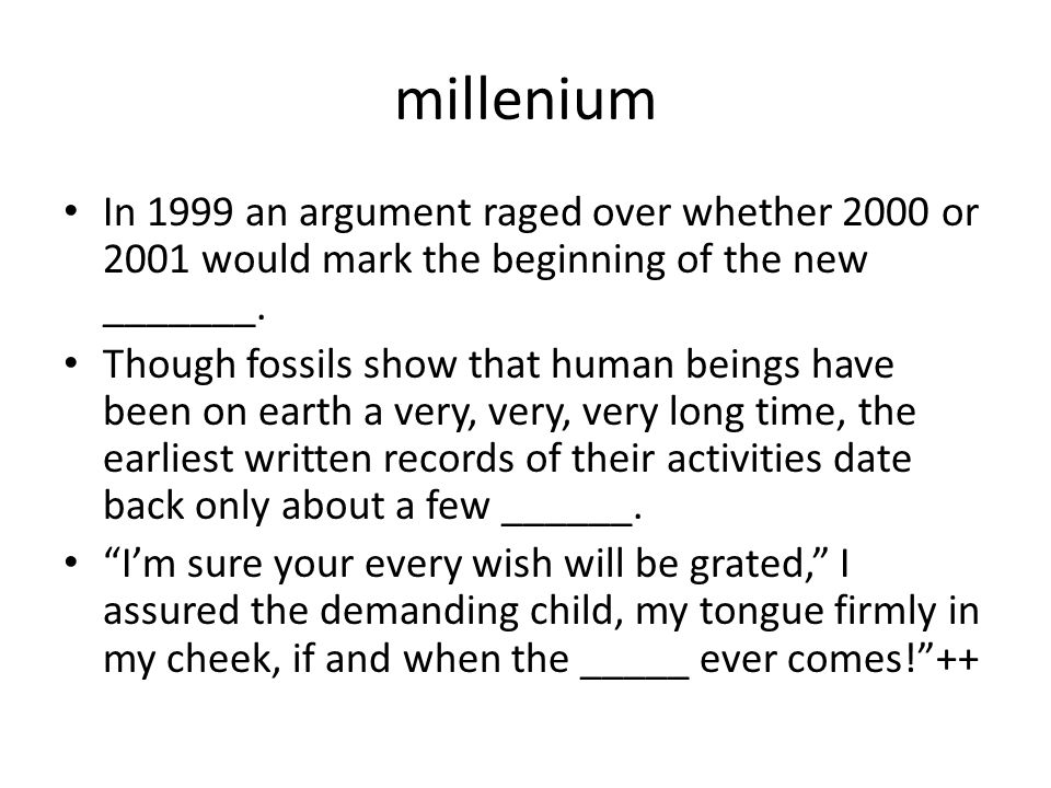 millenium In 1999 an argument raged over whether 2000 or 2001 would mark the beginning of the new _______.