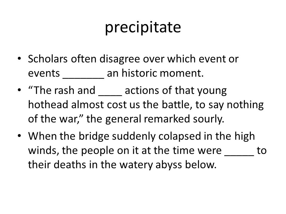 precipitate Scholars often disagree over which event or events _______ an historic moment.