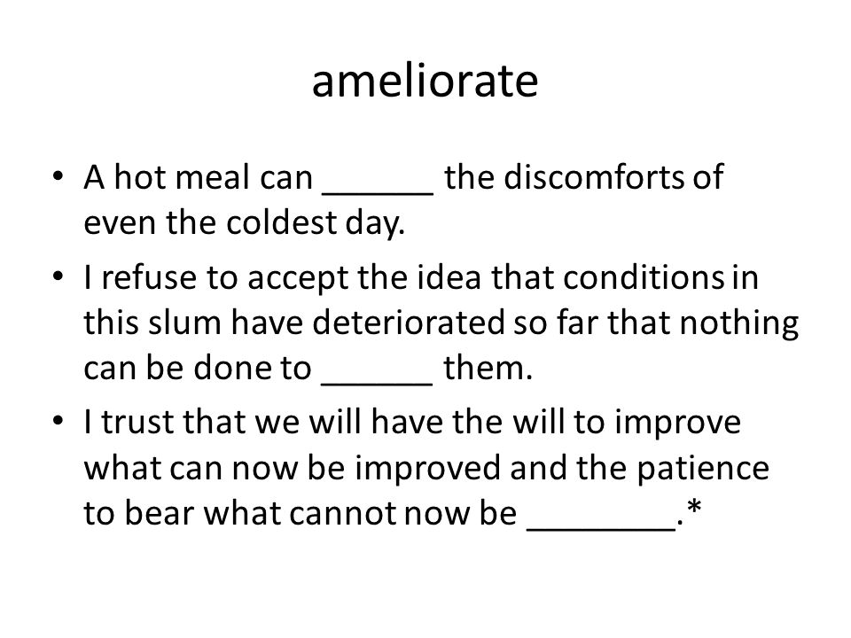 ameliorate A hot meal can ______ the discomforts of even the coldest day.