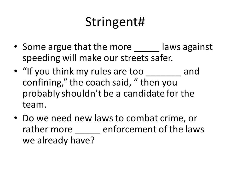 Stringent# Some argue that the more _____ laws against speeding will make our streets safer.
