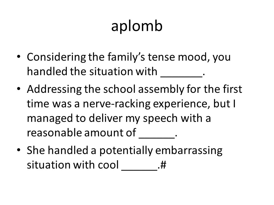 aplomb Considering the family's tense mood, you handled the situation with _______.