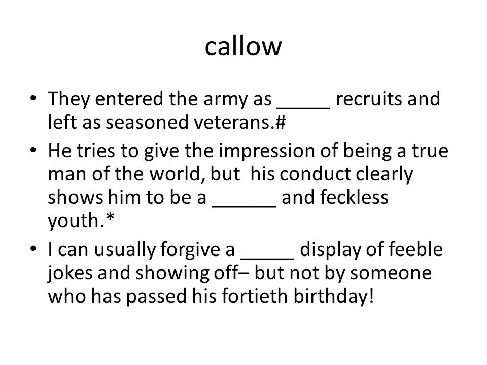 callow They entered the army as _____ recruits and left as seasoned veterans.#