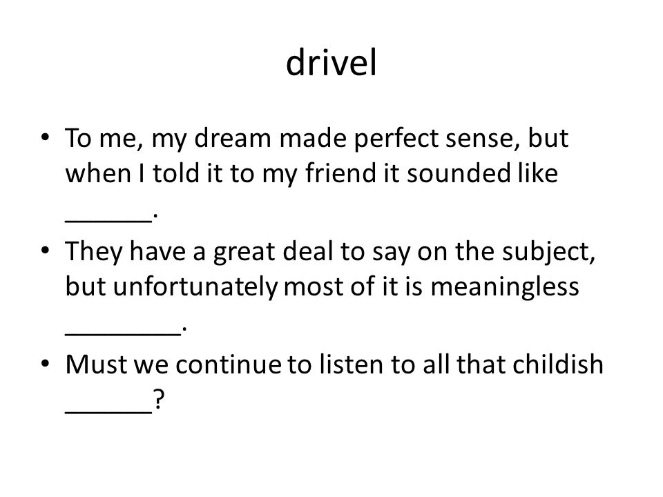 drivel To me, my dream made perfect sense, but when I told it to my friend it sounded like ______.