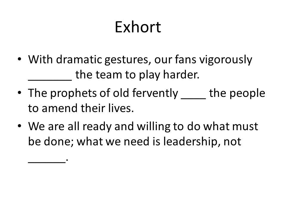 Exhort With dramatic gestures, our fans vigorously _______ the team to play harder.