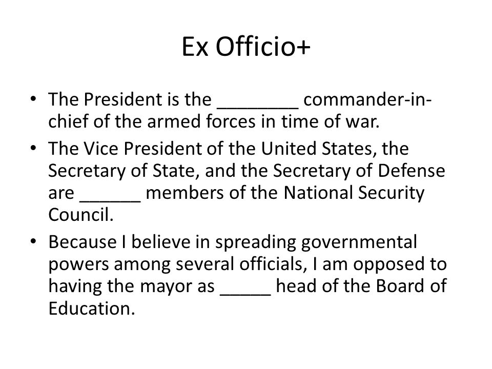 Ex Officio+ The President is the ________ commander-in-chief of the armed forces in time of war.