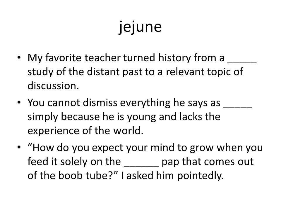 jejune My favorite teacher turned history from a _____ study of the distant past to a relevant topic of discussion.