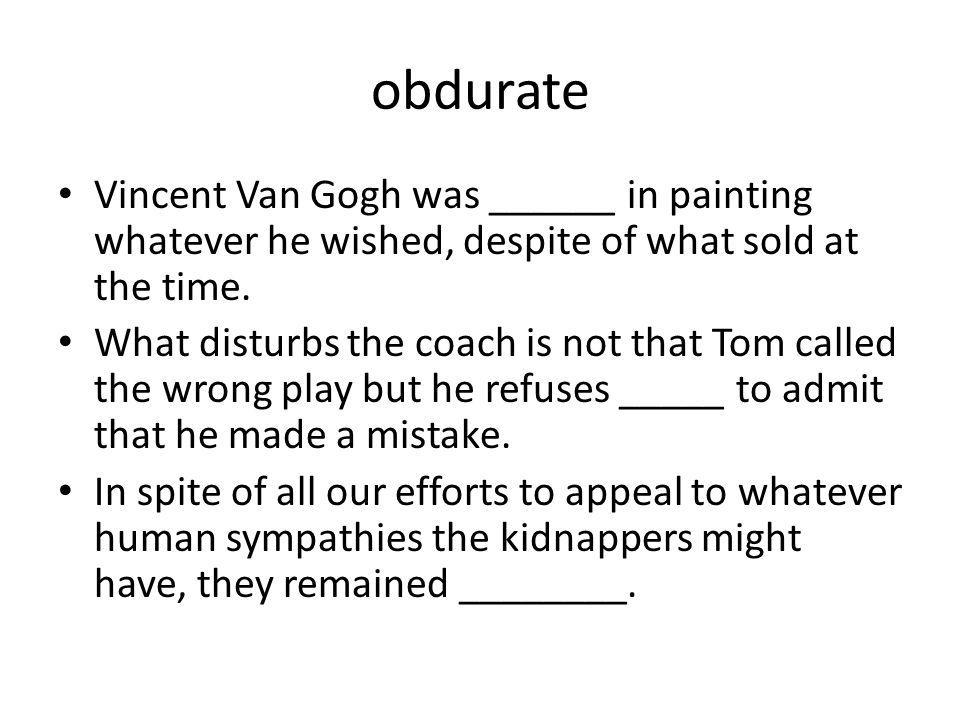 obdurate Vincent Van Gogh was ______ in painting whatever he wished, despite of what sold at the time.