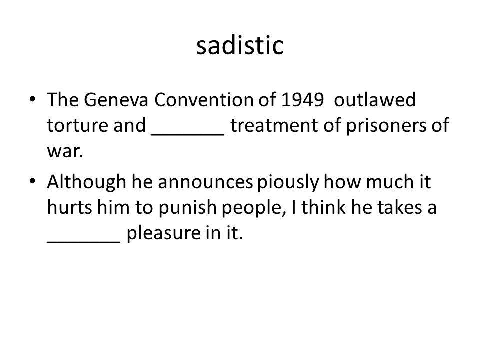 sadistic The Geneva Convention of 1949 outlawed torture and _______ treatment of prisoners of war.