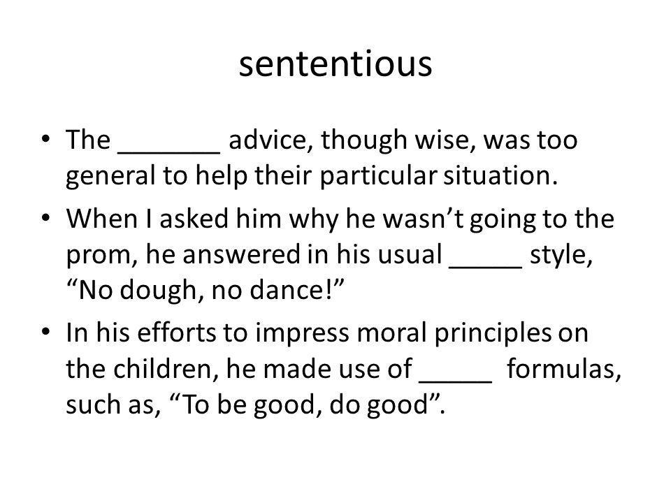 sententious The _______ advice, though wise, was too general to help their particular situation.