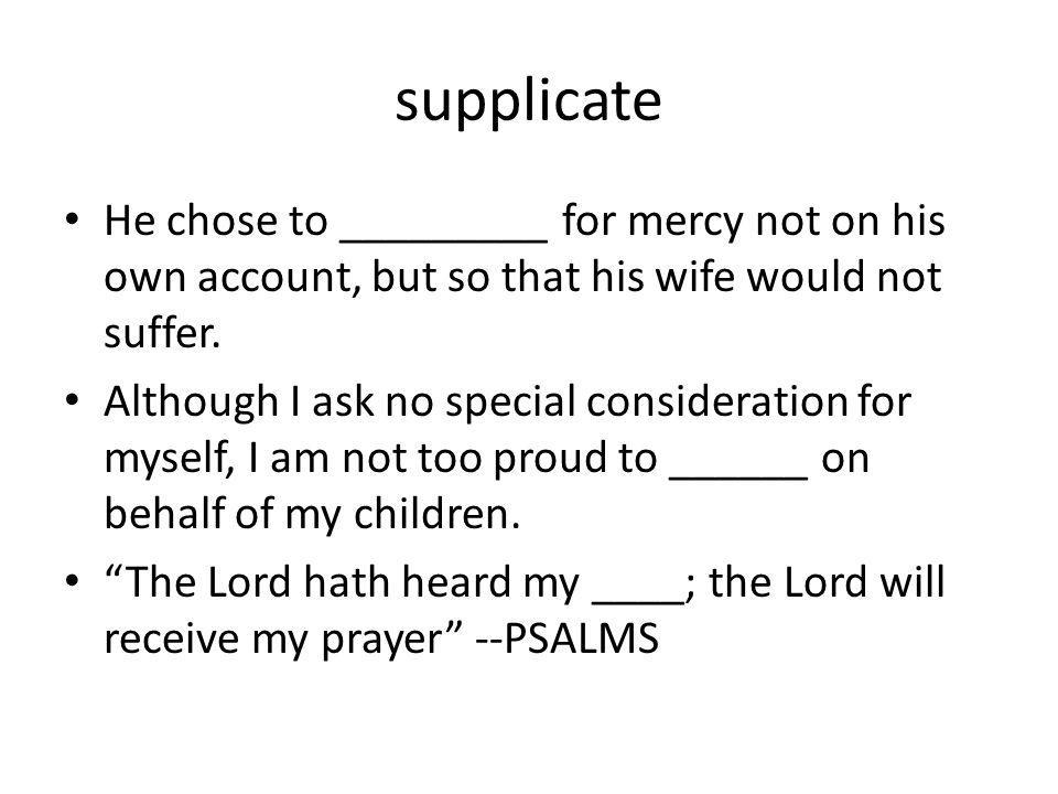 supplicate He chose to _________ for mercy not on his own account, but so that his wife would not suffer.