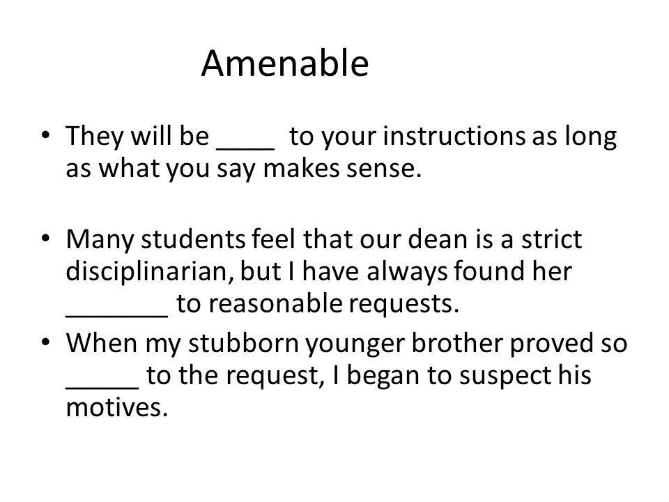 Amenable They will be ____ to your instructions as long as what you say makes sense.