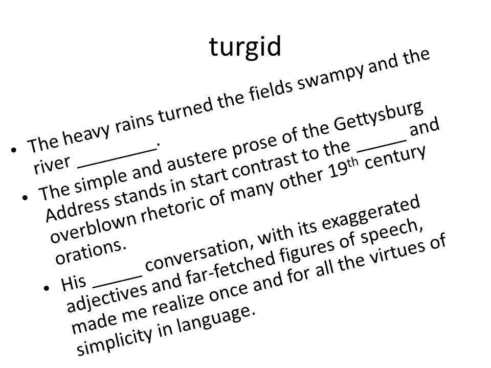 turgid The heavy rains turned the fields swampy and the river ________.