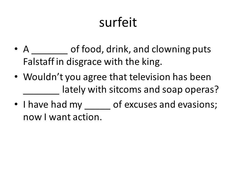 surfeit A _______ of food, drink, and clowning puts Falstaff in disgrace with the king.