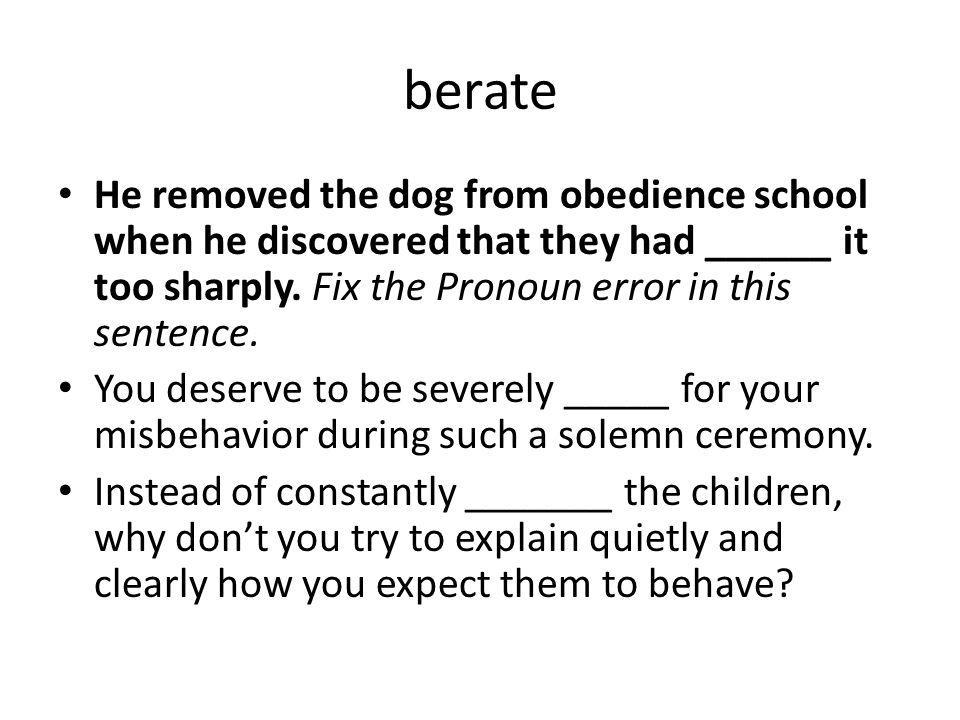 berate He removed the dog from obedience school when he discovered that they had ______ it too sharply. Fix the Pronoun error in this sentence.