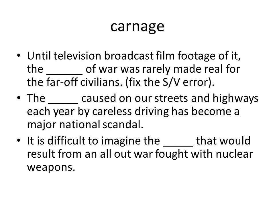 carnage Until television broadcast film footage of it, the ______ of war was rarely made real for the far-off civilians. (fix the S/V error).