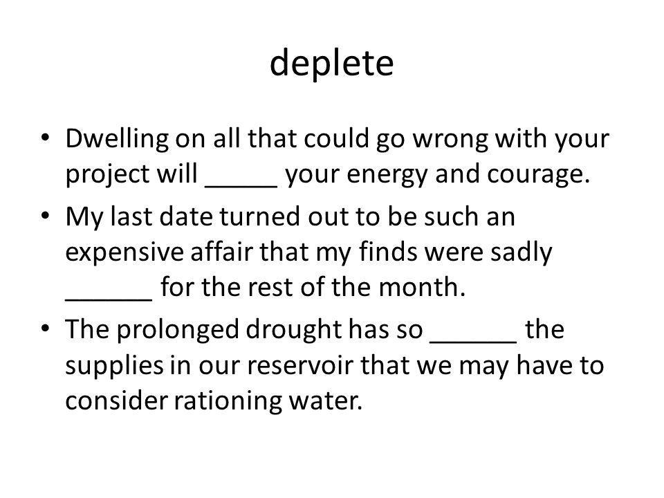 deplete Dwelling on all that could go wrong with your project will _____ your energy and courage.