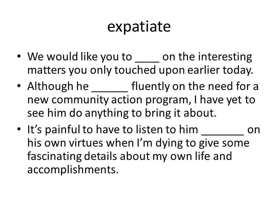 expatiate We would like you to ____ on the interesting matters you only touched upon earlier today.