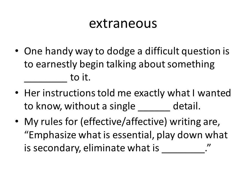 extraneous One handy way to dodge a difficult question is to earnestly begin talking about something ________ to it.