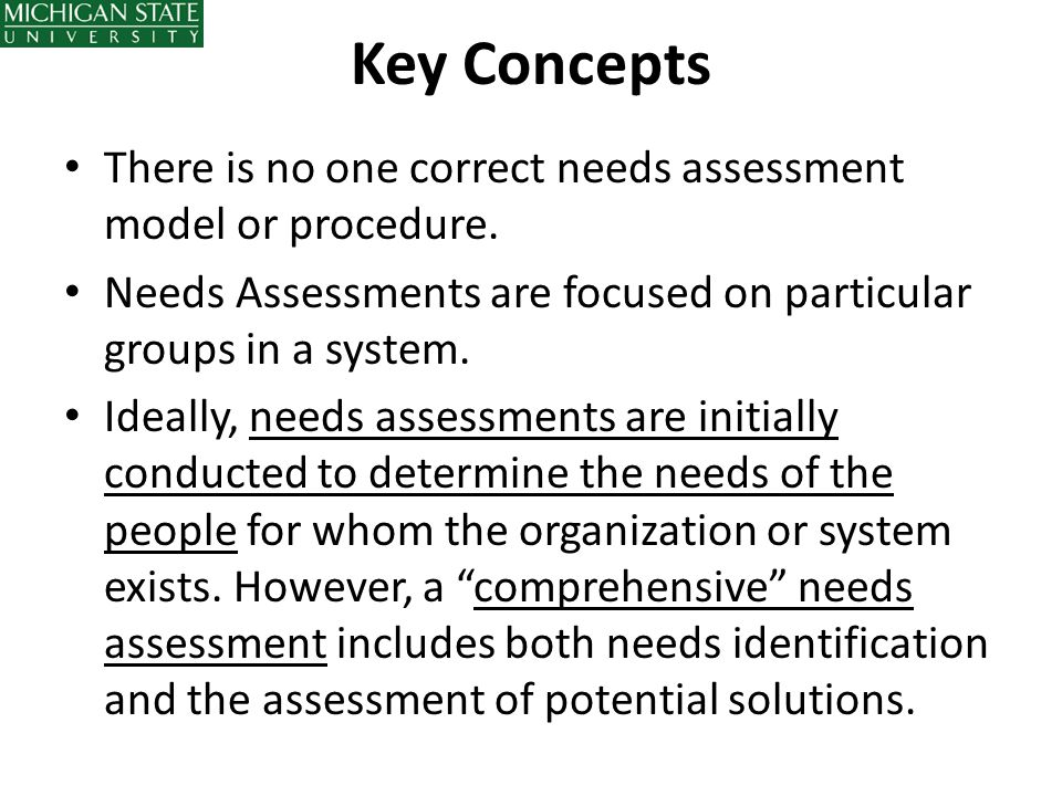 Key Concepts There is no one correct needs assessment model or procedure. Needs Assessments are focused on particular groups in a system.