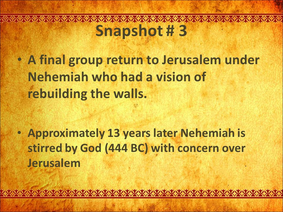 Snapshot # 3 A final group return to Jerusalem under Nehemiah who had a vision of rebuilding the walls.