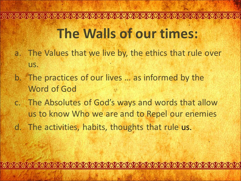 The Walls of our times: The Values that we live by, the ethics that rule over us. The practices of our lives … as informed by the Word of God.
