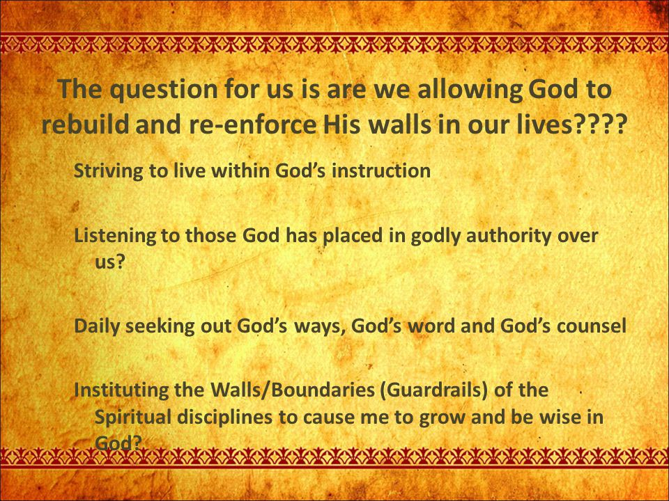 The question for us is are we allowing God to rebuild and re-enforce His walls in our lives