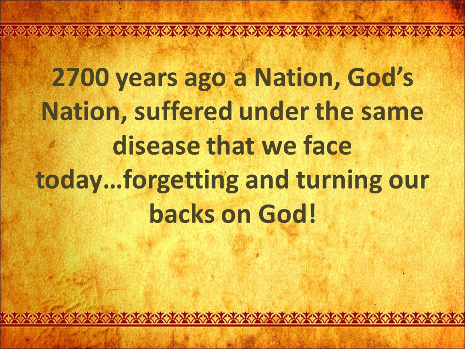 2700 years ago a Nation, God's Nation, suffered under the same disease that we face today…forgetting and turning our backs on God!
