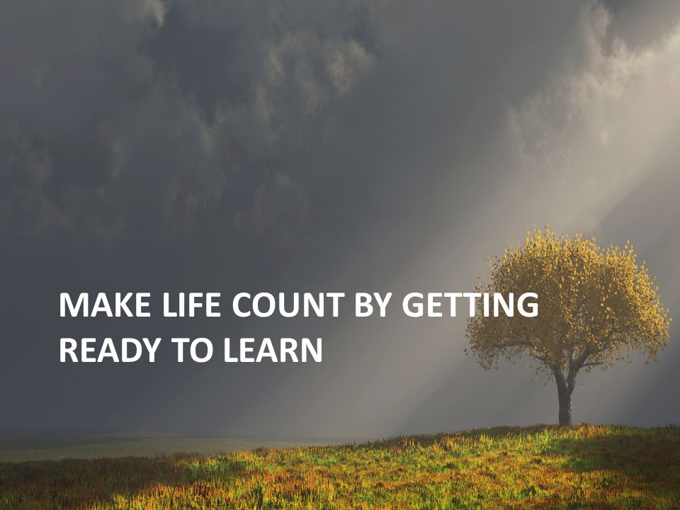Make life count by getting ready to learn