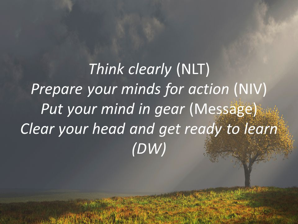 Think clearly (NLT) Prepare your minds for action (NIV) Put your mind in gear (Message) Clear your head and get ready to learn (DW)