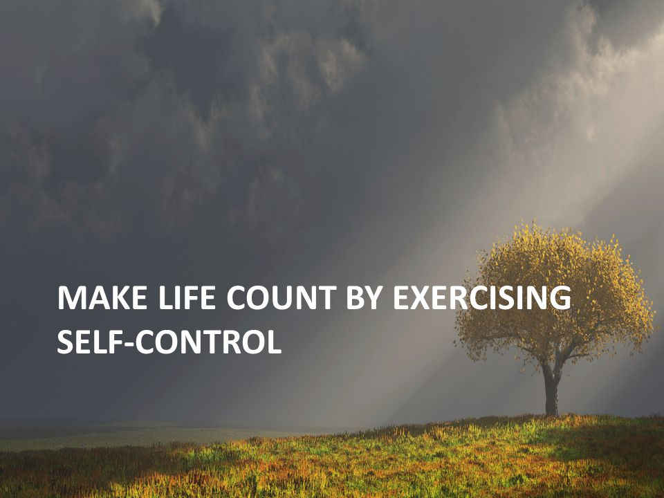Make life count by exercising self-control