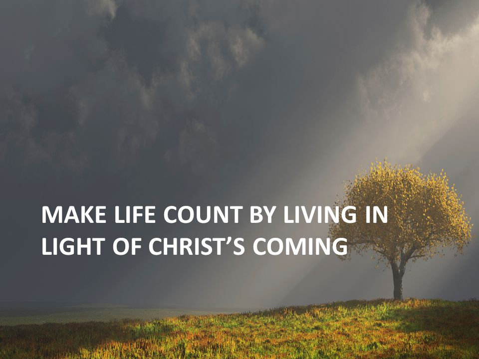 Make life count by living in light of Christ's coming