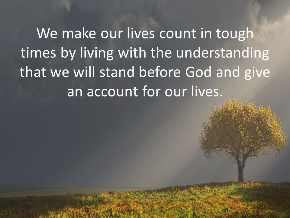 We make our lives count in tough times by living with the understanding that we will stand before God and give an account for our lives.