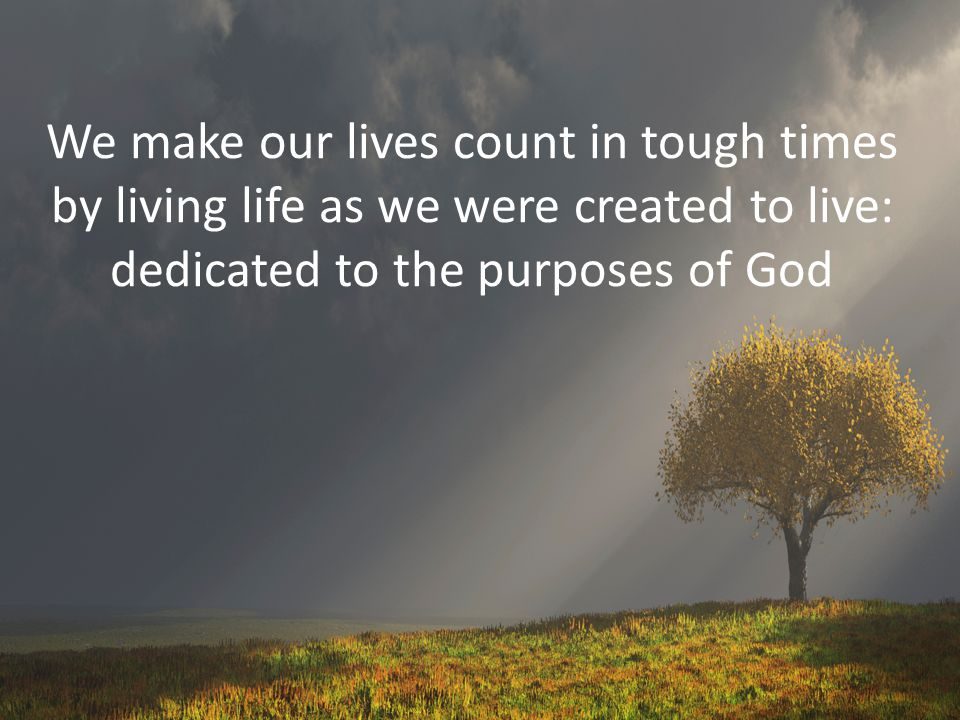 We make our lives count in tough times by living life as we were created to live: dedicated to the purposes of God