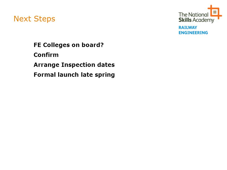 Next Steps FE Colleges on board Confirm Arrange Inspection dates Formal launch late spring