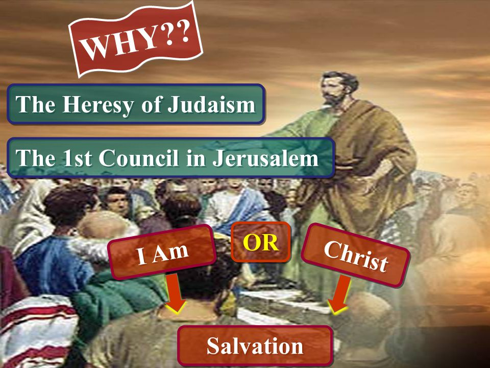 WHY The Heresy of Judaism The 1st Council in Jerusalem OR I Am