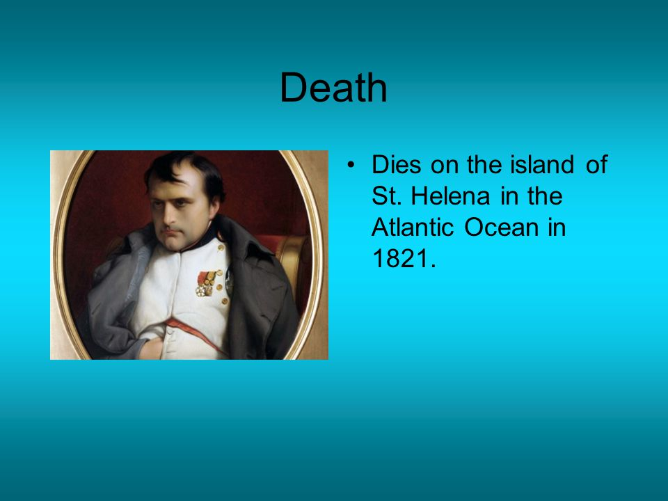 Death Dies on the island of St. Helena in the Atlantic Ocean in 1821.